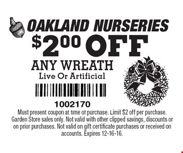 $2.00 OFF ANY WREATH Live Or Artificial. Must present coupon at time of purchase. Limit $2 off per purchase. Garden Store sales only. Not valid with other clipped savings, discounts or on prior purchases. Not valid on gift certificate purchases or received on accounts. Expires 12-16-16.