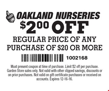 $2.00 OFF REGULAR PRICE OF ANY PURCHASE OF $20 OR MORE. Must present coupon at time of purchase. Limit $2 off per purchase. Garden Store sales only. Not valid with other clipped savings, discounts or on prior purchases. Not valid on gift certificate purchases or received on accounts. Expires 12-16-16.
