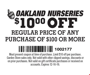 $10.00 OFF REGULAR PRICE OF ANY PURCHASE OF $100 OR MORE. Must present coupon at time of purchase. Limit $10 off per purchase. Garden Store sales only. Not valid with other clipped savings, discounts or on prior purchases. Not valid on gift certificate purchases or received on accounts. Expires 12-16-16.