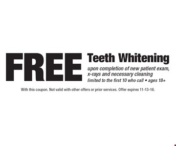 Free teeth whitening upon completion of new patient exam, x-rays and necessary cleaning. Limited to the first 10 who call • ages 18+. With this coupon. Not valid with other offers or prior services. Offer expires 11-13-16.
