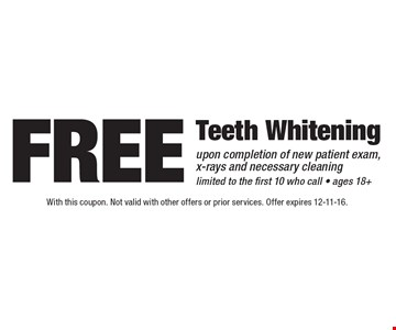 Free Teeth Whitening upon completion of new patient exam, x-rays and necessary cleaning. Limited to the first 10 who call. Ages 18+. With this coupon. Not valid with other offers or prior services. Offer expires 12-11-16.