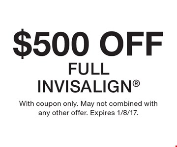 $500 OFF Full Invisalign. With coupon only. May not combined with any other offer. Expires 1/8/17.