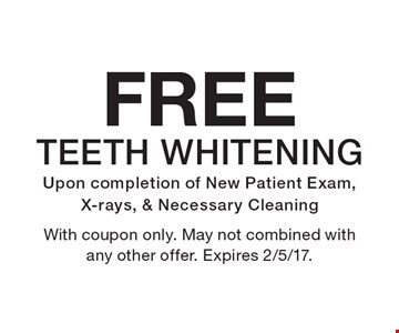 FREE TEETH WHITENING Upon completion of New Patient Exam, X-rays, & Necessary Cleaning. With coupon only. May not combined with any other offer. Expires 2/5/17.