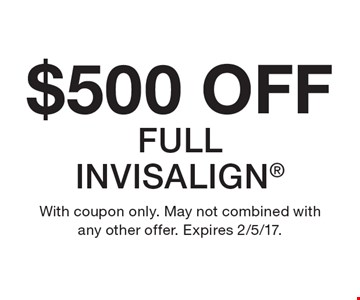 $500 OFF FULL INVISALIGN. With coupon only. May not combined with any other offer. Expires 2/5/17.