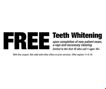 Free Teeth Whitening upon completion of new patient exam, x-rays and necessary cleaning. Limited to the first 10 who call. Ages 18+. With this coupon. Not valid with other offers or prior services. Offer expires 11-6-16.