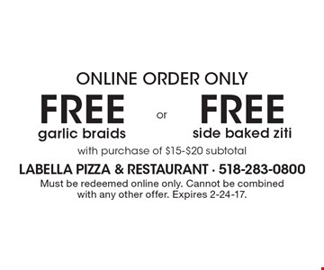 Online order only. Free side baked OR Free garlic braids. With purchase of $15-$20 subtotal. Must be redeemed online only. Cannot be combined with any other offer. Expires 2-24-17.