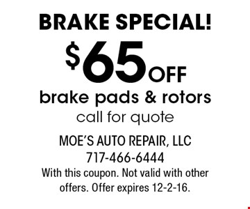 BRAKE SPECIAL! $65 OFF brake pads & rotors. Call for quote. With this coupon. Not valid with other offers. Offer expires 12-2-16.