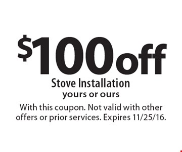 $100 off Stove Installation. Yours or ours. With this coupon. Not valid with other offers or prior services. Expires 11/25/16.