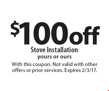 $100 off Stove Installation yours or ours. With this coupon. Not valid with other offers or prior services. Expires 2/3/17.
