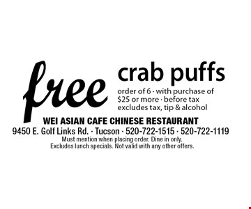 free crab puffs order of 6 - with purchase of $25 or more - before tax excludes tax, tip & alcohol. Must mention when placing order. Dine in only. Excludes lunch specials. Not valid with any other offers.