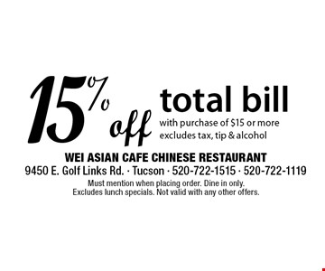 15%off total bill with purchase of $15 or more excludes tax, tip & alcohol. Must mention when placing order. Dine in only. Excludes lunch specials. Not valid with any other offers.