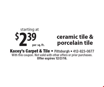 Starting at $2.39 per sq. ft. ceramic tile & porcelain tile. With this coupon. Not valid with other offers or prior purchases. Offer expires 12/2/16.