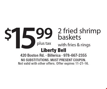 $15.99 plus tax 2 fried shrimp baskets with fries & rings. NO SUBSTITUTIONS. MUST PRESENT COUPON. Not valid with other offers. Offer expires 11-21-16.