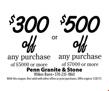 $300 off any purchase or $500 or more or $500 off any purchase of $7000 or more. With this coupon. Not valid with other offers or prior purchases. Offer expires 1/20/17.