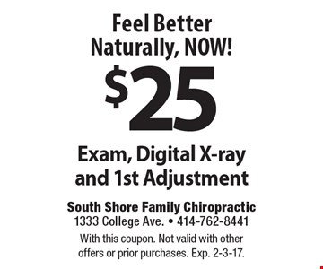 Feel Better Naturally, NOW! $25 Exam, Digital X-ray and 1st Adjustment. With this coupon. Not valid with otheroffers or prior purchases. Exp. 2-3-17.