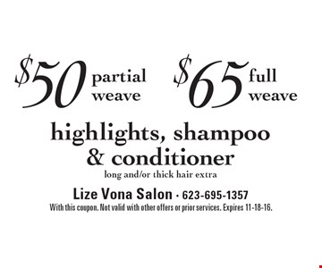 $50 partial weave highlights, shampoo & conditioner long and/or thick hair extra. $65 full weave highlights, shampoo & conditioner long and/or thick hair extra. With this coupon. Not valid with other offers or prior services. Expires 11-18-16.