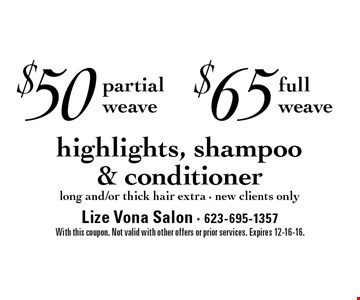 $50 partial weave. $65 full weave. Highlights, shampoo & conditioner. Long and/or thick hair extra. New clients only. With this coupon. Not valid with other offers or prior services. Expires 12-16-16.