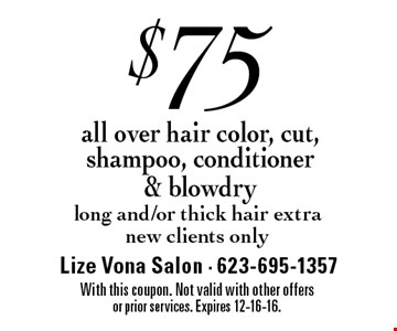 $75 all over hair color, cut, shampoo, conditioner & blowdry. Long and/or thick hair extra. New clients only. With this coupon. Not valid with other offers or prior services. Expires 12-16-16.