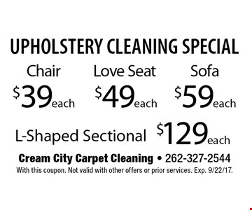 Upholstery Cleaning Special $59 each Sofa. $129 each L-Shaped Sectional. $49 each Love Seat. $39 each Chair. With this coupon. Not valid with other offers or prior services. Exp. 9/22/17.
