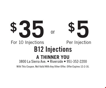 B12 Injections $35 for 10 injections OR $5 per injection. With This Coupon. Not Valid With Any Other Offer. Offer Expires 12-2-16.