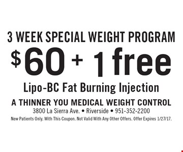 3 Week Special Weight Program! $60 + 1 free Lipo-BC Fat Burning Injection. New Patients Only. With This Coupon. Not Valid With Any Other Offers. Offer Expires 1/27/17.