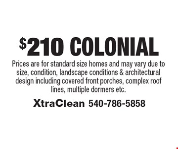 $210 Colonial. Prices are for standard size homes and may vary due to size, condition, landscape conditions & architectural design including covered front porches, complex roof lines, multiple dormers etc..