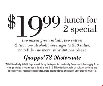 $19.99 lunch for 2 special. Two mixed green salads, two entrees & two non-alcoholic beverages (a $30 value) no refills • no menu substitutions please. With this ad only. Valid 7 days a week for up to six people. Lunch only. Some restrictions apply. Extra charge applied if your entree ordered is over $12. This offer is not valid on holidays or during any special events. Reservations required. Does not include tax or gratuity. Offer expires 10/21/16.