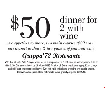 $50 dinner for 2 with wine. One appetizer to share, two main courses ($20 max), one dessert to share & two glasses of featured wine. With this ad only. Valid 7 days a week for up to six people. Fri & Sat must be seated prior to 5:30 or after 8:30. Dinner only. Must be 21 with valid ID for alcohol. Some restrictions apply. Extra charge applied if your entree ordered is over $20. Not valid on holidays or during any special events. Reservations required. Does not include tax or gratuity. Expires 10/21/16.