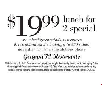 $19.99 lunch for 2 special. Two mixed green salads, two entrees & two non-alcoholic beverages (a $30 value) no refills - no menu substitutions please. With this ad only. Valid 7 days a week for up to six people. Lunch only. Some restrictions apply. Extra charge applied if your entree ordered is over $12. This offer is not valid on holidays or during any special events. Reservations required. Does not include tax or gratuity. Offer expires 2/24/17.