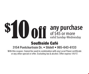 $10 off any purchase of $45 or more. Valid Sunday-Wednesday. With this coupon. Cannot be used in combination with any Local Flavor certificate or any other special or offer. Excluding tax & alcohol. Offer expires 1/6/17.