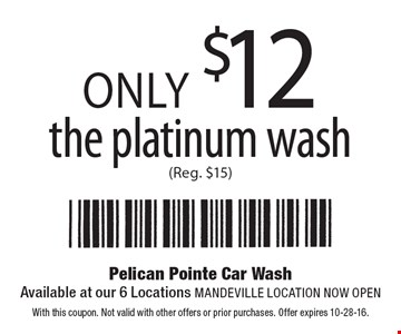 Only $12 the platinum wash (Reg. $15). With this coupon. Not valid with other offers or prior purchases. Offer expires 10-28-16.