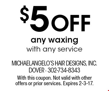 $5 Off any waxing with any service. With this coupon. Not valid with other offers or prior services. Expires 2-3-17.