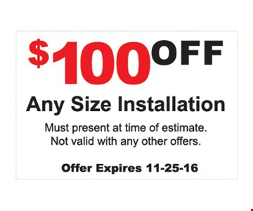 $100 Off any size installation. Must present at time of estimate. Not valid with any other offer. Offer expires 11-25-16.