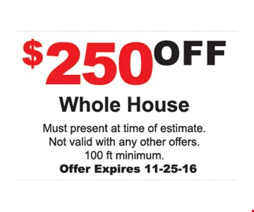 $250 Off Whole House Must present at time of estimate. Not valid with any other offer. 100 ft. minimum. Offer expires 11-25-16.
