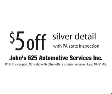 $5 off silver detail with PA state inspection. With this coupon. Not valid with other offers or prior services. Exp. 10-31-16.
