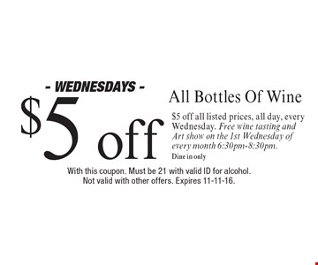 - Wednesdays - $5 off All Bottles Of Wine. $5 off all listed prices, all day, every Wednesday. Free wine tasting and Art show on the 1st Wednesday of every month 6:30pm-8:30pm.Dine in only . With this coupon. Must be 21 with valid ID for alcohol. Not valid with other offers. Expires 11-11-16.