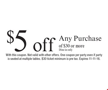 $5 off Any Purchase of $30 or more. Dine in only. With this coupon. Not valid with other offers. One coupon per party even if party is seated at multiple tables. $30 ticket minimum is pre tax. Expires 11-11-16.