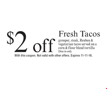 $2 off Fresh Tacos grouper, steak, Reuben & vegetarian tacos served on a corn & flour blend tortilla. Dine in only. With this coupon. Not valid with other offers. Expires 11-11-16.
