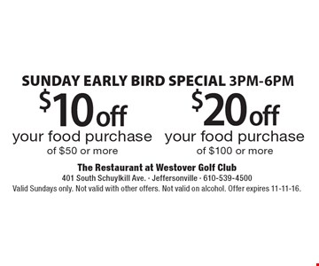 SUNDAY EARLY BIRD SPECIAL 3PM-6PM. $20 off your food purchase of $100 or more. OR $10 off your food purchase of $50 or more. Valid Sundays only. Not valid with other offers. Not valid on alcohol. Offer expires 11-11-16.