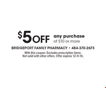 $5 OFF any purchase of $10 or more. With this coupon. Excludes prescription items.  Not valid with other offers. Offer expires 12-9-16.