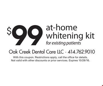 $99 at-home whitening kit for existing patients. With this coupon. Restrictions apply, call the office for details. Not valid with other discounts or prior services. Expires 10/28/16.