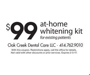 $99 at-home whitening kit for existing patients. With this coupon. Restrictions apply, call the office for details. Not valid with other discounts or prior services. Expires 2-3-17.