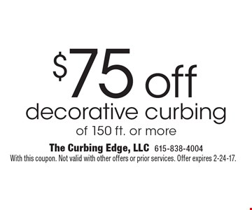 $75 off decorative curbing of 150 ft. or more. With this coupon. Not valid with other offers or prior services. Offer expires 2-24-17.