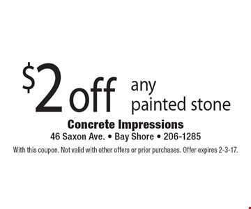 $2 off any painted stone. With this coupon. Not valid with other offers or prior purchases. Offer expires 2-3-17.