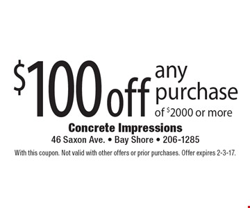$100 off any purchase of $2000 or more. With this coupon. Not valid with other offers or prior purchases. Offer expires 2-3-17.