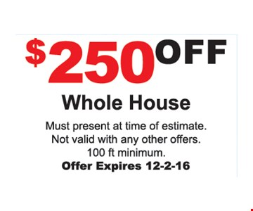 $250 Off Whole House. Must present at time of estimate. Not valid with any other offers. 100 ft. minimum. Offer expires 12-2-16.