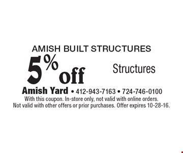 Amish Built STRUCTURES 5% off Structures. With this coupon. In-store only, not valid with online orders. Not valid with other offers or prior purchases. Offer expires 10-28-16.