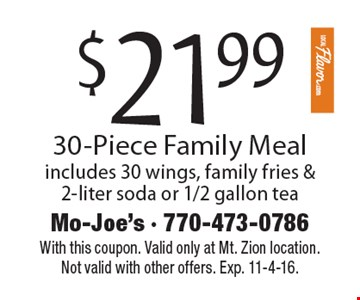 $21.99 For A 30-Piece Family Meal. includes 30 wings, family fries & 2-liter soda or 1/2 gallon tea. With this coupon. Valid only at Mt. Zion location.Not valid with other offers. Exp. 11-4-16.