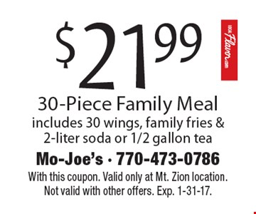 $21.99 30-Piece Family Meal – includes 30 wings, family fries & 2-liter soda or 1/2 gallon tea. With this coupon. Valid only at Mt. Zion location. Not valid with other offers. Exp. 1-31-17.