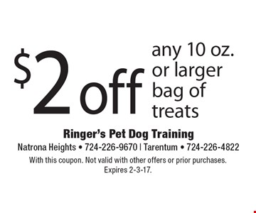 $2 off any 10 oz. or larger bag of treats. With this coupon. Not valid with other offers or prior purchases.Expires 2-3-17.
